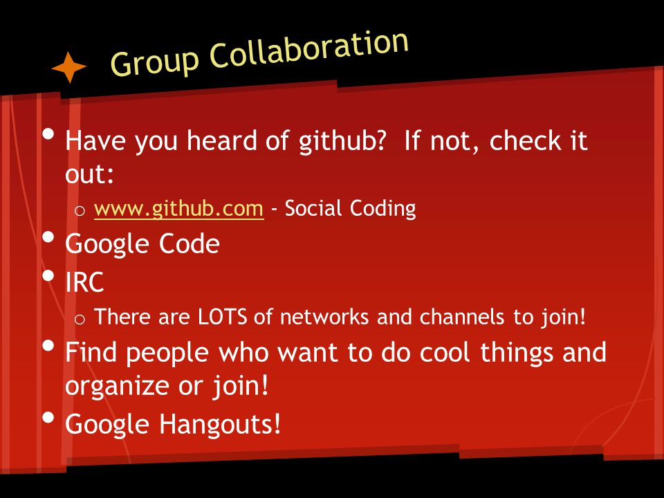 Group Collaboration Have you heard of github? If not, check it out: o www.github.com - Social Coding www.github.com Google Code IRC o There are LOTS o