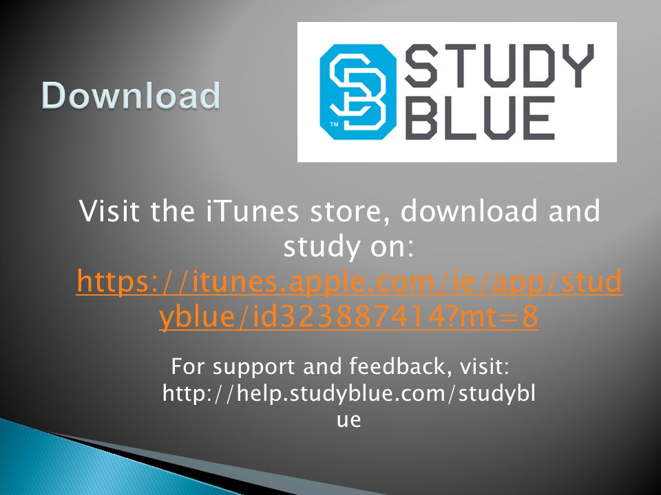 Visit the iTunes store, download and study on: https://itunes.apple.com/ie/app/stud yblue/id323887414 mt=8 https://itunes.apple.com/ie/app/stud yblue/id323887414 mt=8 For support and feedback, visit: http://help.studyblue.com/studybl ue