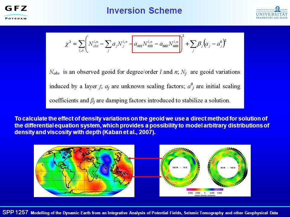 SPP 1257 Modelling of the Dynamic Earth from an Integrative Analysis of Potential Fields, Seismic Tomography and other Geophysical Data Inversion Scheme To calculate the effect of density variations on the geoid we use a direct method for solution of the differential equation system, which provides a possibility to model arbitrary distributions of density and viscosity with depth (Kaban et al., 2007).