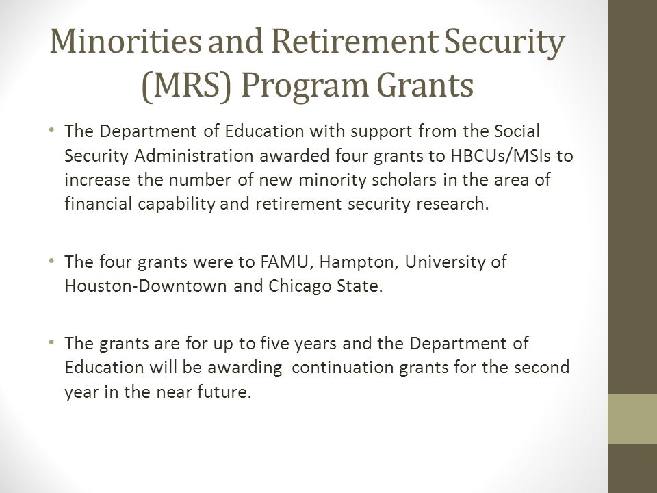 Minorities and Retirement Security (MRS) Program Grants The Department of Education with support from the Social Security Administration awarded four