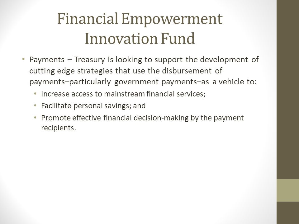 Financial Empowerment Innovation Fund Payments – Treasury is looking to support the development of cutting edge strategies that use the disbursement o