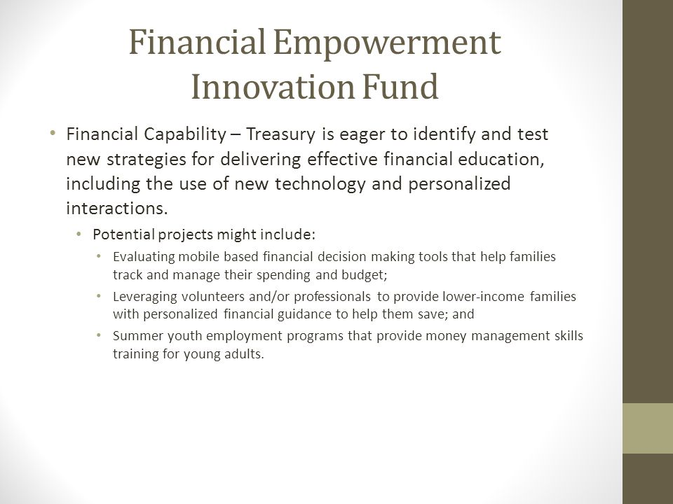 Financial Empowerment Innovation Fund Financial Capability – Treasury is eager to identify and test new strategies for delivering effective financial