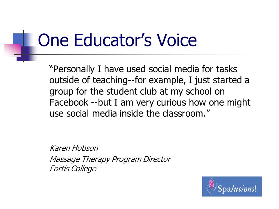 One Educator's Voice Personally I have used social media for tasks outside of teaching--for example, I just started a group for the student club at my school on Facebook --but I am very curious how one might use social media inside the classroom. Karen Hobson Massage Therapy Program Director Fortis College