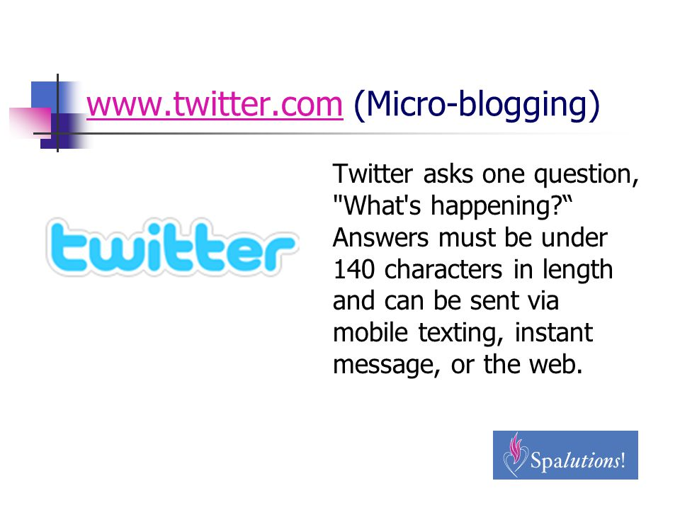 www.twitter.comwww.twitter.com (Micro-blogging) Twitter asks one question, What s happening Answers must be under 140 characters in length and can be sent via mobile texting, instant message, or the web.
