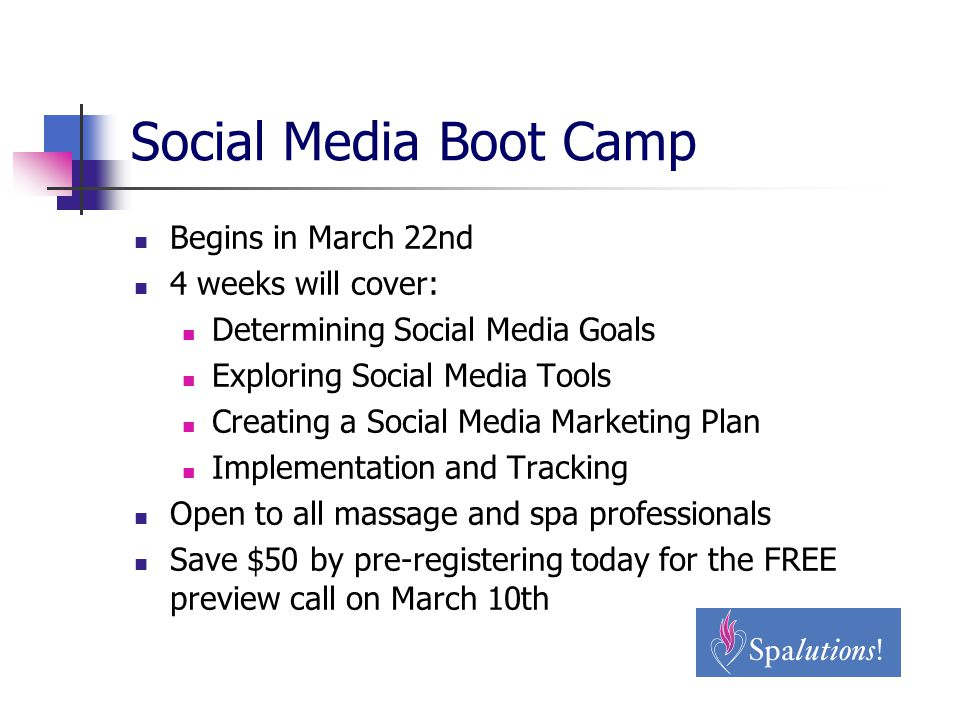 Social Media Boot Camp Begins in March 22nd 4 weeks will cover: Determining Social Media Goals Exploring Social Media Tools Creating a Social Media Marketing Plan Implementation and Tracking Open to all massage and spa professionals Save $50 by pre-registering today for the FREE preview call on March 10th