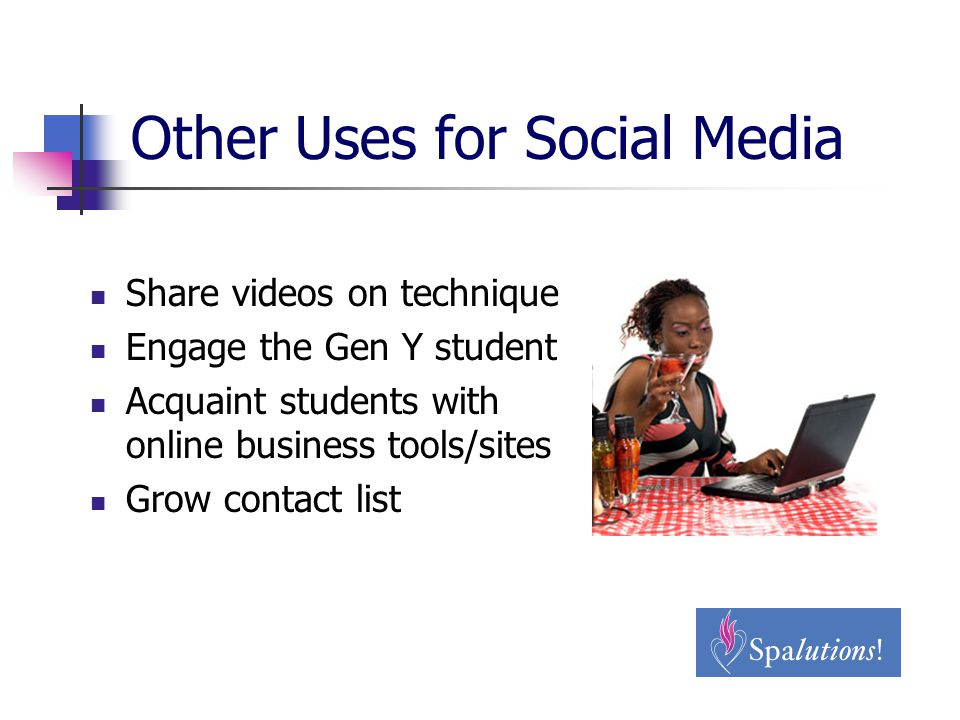 Other Uses for Social Media Share videos on technique Engage the Gen Y student Acquaint students with online business tools/sites Grow contact list