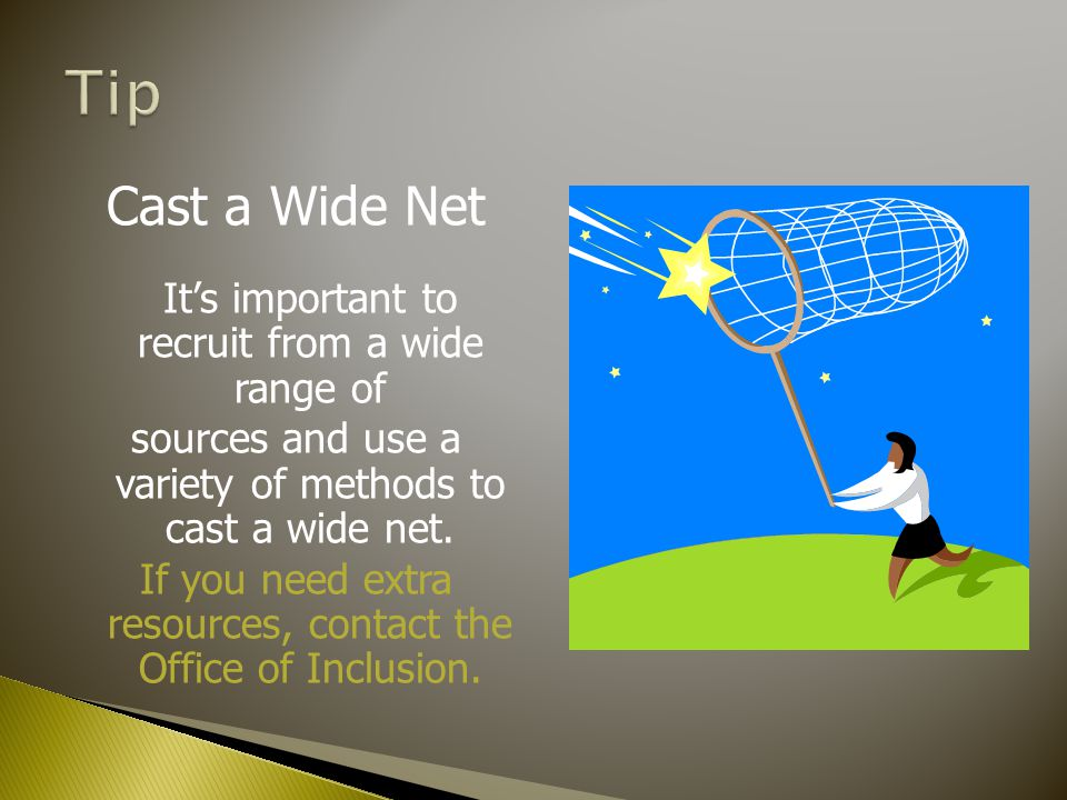 Cast a Wide Net It's important to recruit from a wide range of sources and use a variety of methods to cast a wide net.