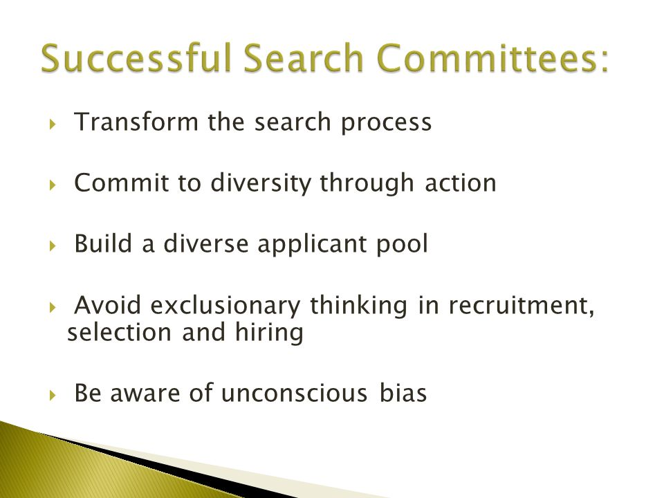  Transform the search process  Commit to diversity through action  Build a diverse applicant pool  Avoid exclusionary thinking in recruitment, selection and hiring  Be aware of unconscious bias