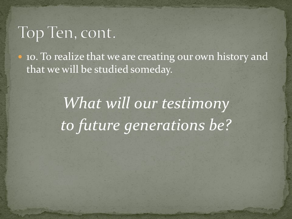 10. To realize that we are creating our own history and that we will be studied someday.