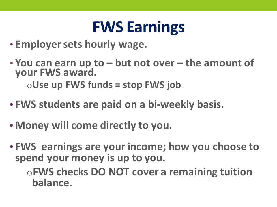 FWS Earnings Employer sets hourly wage. You can earn up to – but not over – the amount of your FWS award. o Use up FWS funds = stop FWS job. FWS stude