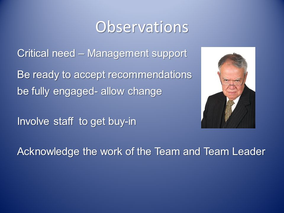 Observations Critical need – Management support Be ready to accept recommendations be fully engaged- allow change Involve staff to get buy-in Acknowledge the work of the Team and Team Leader