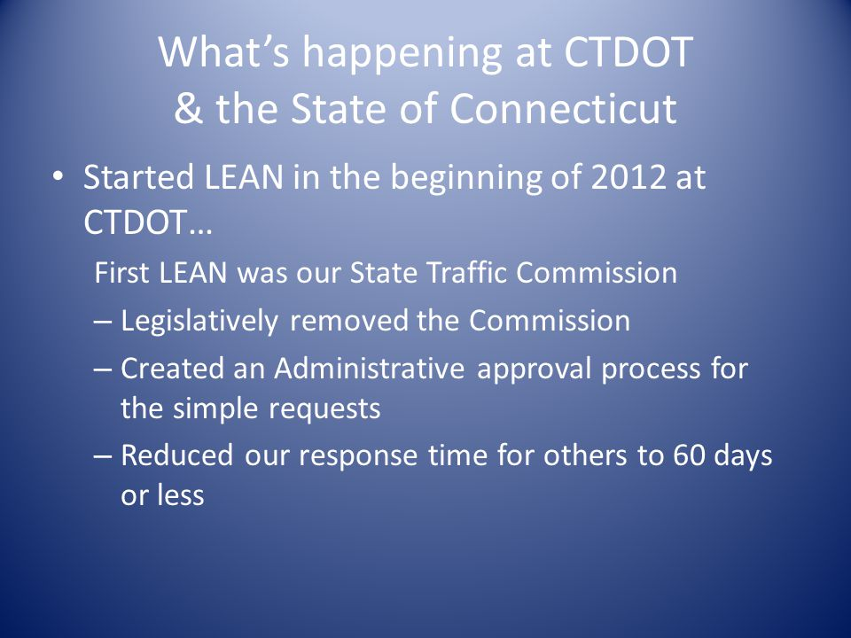 What's happening at CTDOT & the State of Connecticut Started LEAN in the beginning of 2012 at CTDOT… First LEAN was our State Traffic Commission – Legislatively removed the Commission – Created an Administrative approval process for the simple requests – Reduced our response time for others to 60 days or less