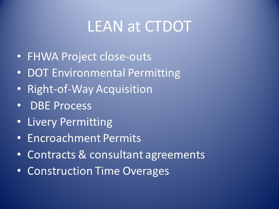 LEAN at CTDOT FHWA Project close-outs DOT Environmental Permitting Right-of-Way Acquisition DBE Process Livery Permitting Encroachment Permits Contracts & consultant agreements Construction Time Overages