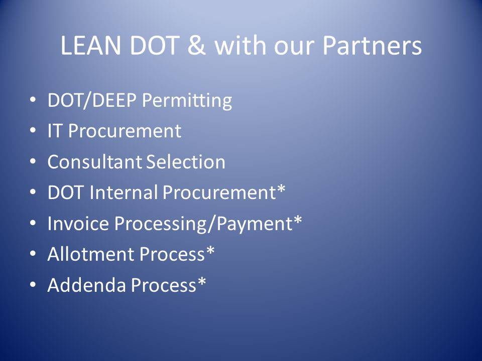 LEAN DOT & with our Partners DOT/DEEP Permitting IT Procurement Consultant Selection DOT Internal Procurement* Invoice Processing/Payment* Allotment Process* Addenda Process*