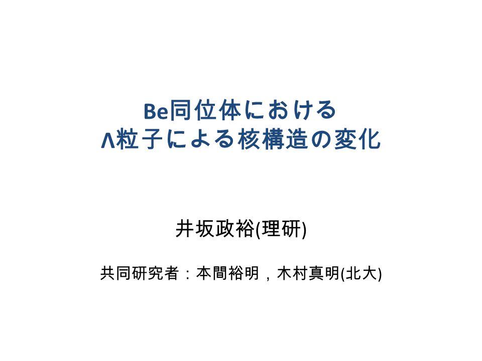 Be 同位体における Λ 粒子による核構造の変化 井坂政裕 ( 理研 ) 共同研究者:本間裕明,木村真明 ( 北大 )
