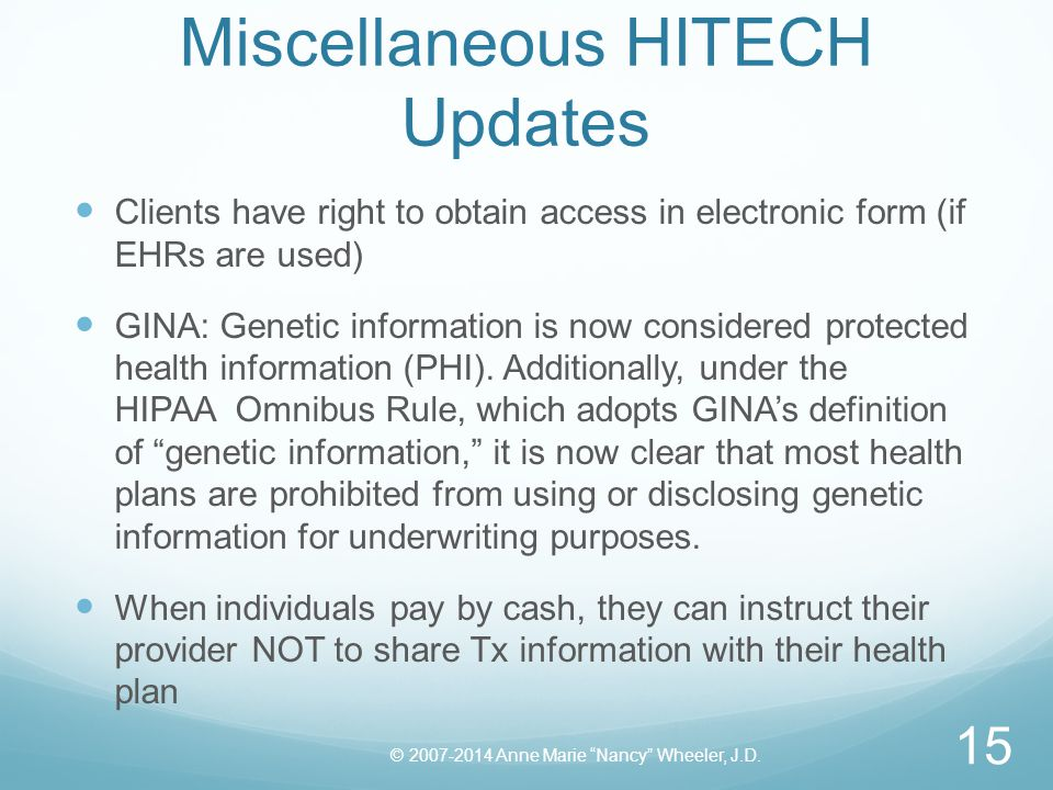 Miscellaneous HITECH Updates Clients have right to obtain access in electronic form (if EHRs are used) GINA: Genetic information is now considered protected health information (PHI).