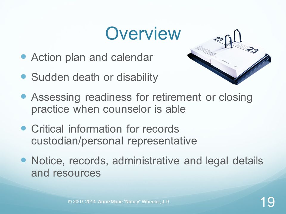 Overview Action plan and calendar Sudden death or disability Assessing readiness for retirement or closing practice when counselor is able Critical information for records custodian/personal representative Notice, records, administrative and legal details and resources © 2007-2014 Anne Marie Nancy Wheeler, J.D.