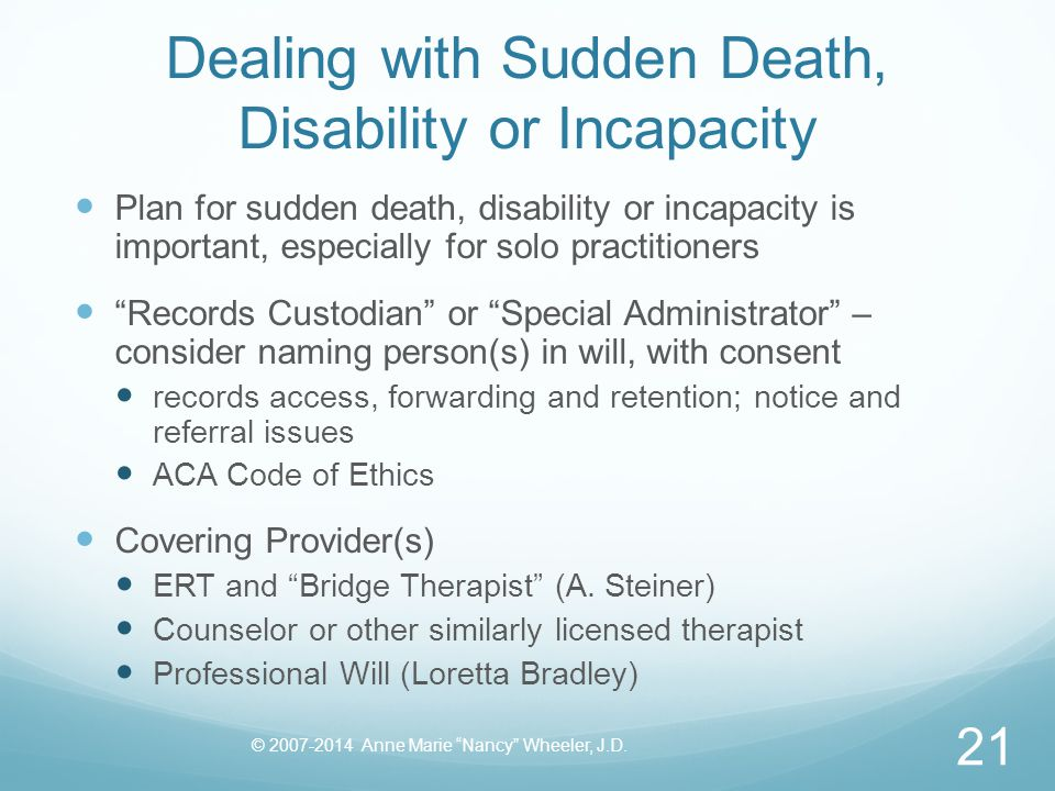 Dealing with Sudden Death, Disability or Incapacity Plan for sudden death, disability or incapacity is important, especially for solo practitioners Records Custodian or Special Administrator – consider naming person(s) in will, with consent records access, forwarding and retention; notice and referral issues ACA Code of Ethics Covering Provider(s) ERT and Bridge Therapist (A.