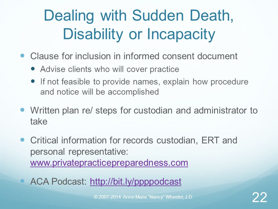 Dealing with Sudden Death, Disability or Incapacity Clause for inclusion in informed consent document Advise clients who will cover practice If not feasible to provide names, explain how procedure and notice will be accomplished Written plan re/ steps for custodian and administrator to take Critical information for records custodian, ERT and personal representative: www.privatepracticepreparedness.com www.privatepracticepreparedness.com ACA Podcast: http://bit.ly/ppppodcasthttp://bit.ly/ppppodcast © 2007-2014 Anne Marie Nancy Wheeler, J.D.