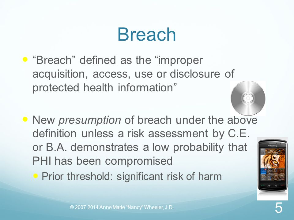 Breach Breach defined as the improper acquisition, access, use or disclosure of protected health information New presumption of breach under the above definition unless a risk assessment by C.E.