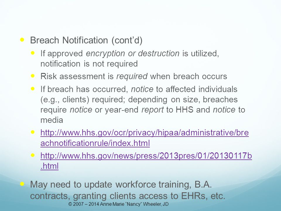 Breach Notification (cont'd) If approved encryption or destruction is utilized, notification is not required Risk assessment is required when breach occurs If breach has occurred, notice to affected individuals (e.g., clients) required; depending on size, breaches require notice or year-end report to HHS and notice to media http://www.hhs.gov/ocr/privacy/hipaa/administrative/bre achnotificationrule/index.html http://www.hhs.gov/ocr/privacy/hipaa/administrative/bre achnotificationrule/index.html http://www.hhs.gov/news/press/2013pres/01/20130117b.html http://www.hhs.gov/news/press/2013pres/01/20130117b.html May need to update workforce training, B.A.