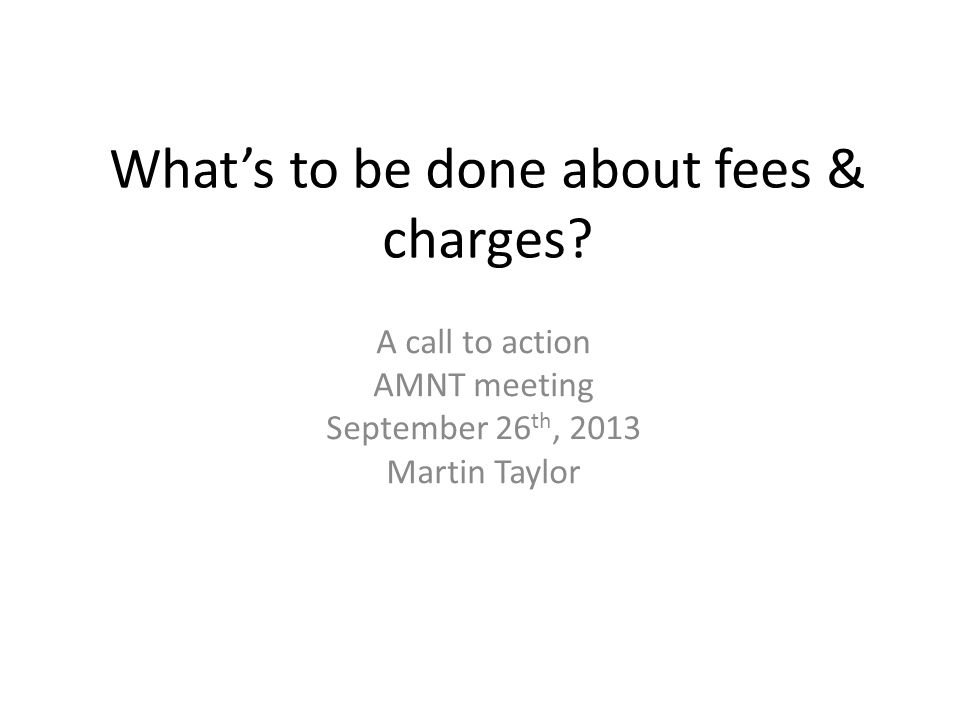 What's to be done about fees & charges.