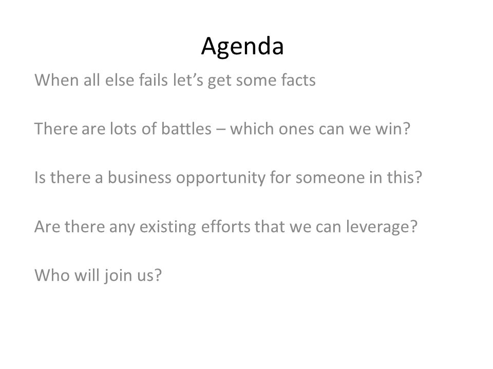 Agenda When all else fails let's get some facts There are lots of battles – which ones can we win.