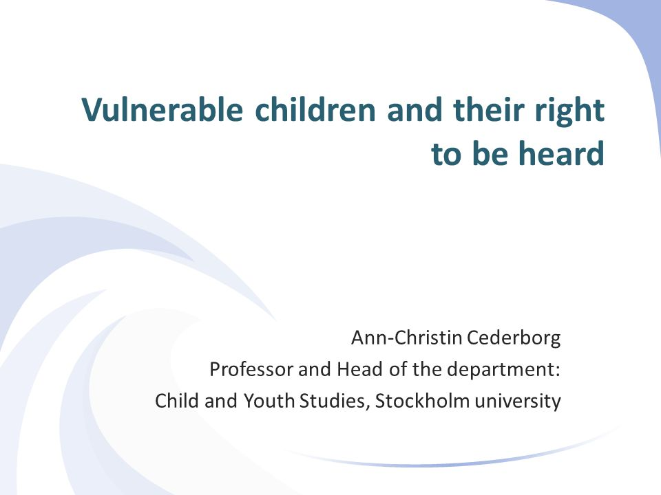 Vulnerable children  Children exposed to:  Sexual and physical abuse  Sex trade (trafficking)  Bullying  Children seeking asylum  Neglected children  Children with psychological problems  Children committing serious crimes Ann-Christin Cederborg 2