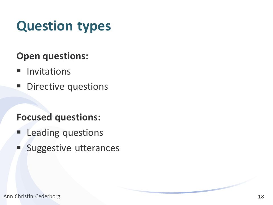 Question types Open questions:  Invitations  Directive questions Focused questions:  Leading questions  Suggestive utterances Ann-Christin Cederbo