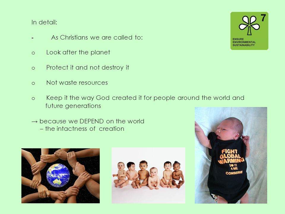 In detail: - As Christians we are called to: o Look after the planet o Protect it and not destroy it o Not waste resources o Keep it the way God created it for people around the world and future generations → because we DEPEND on the world – the intactness of creation