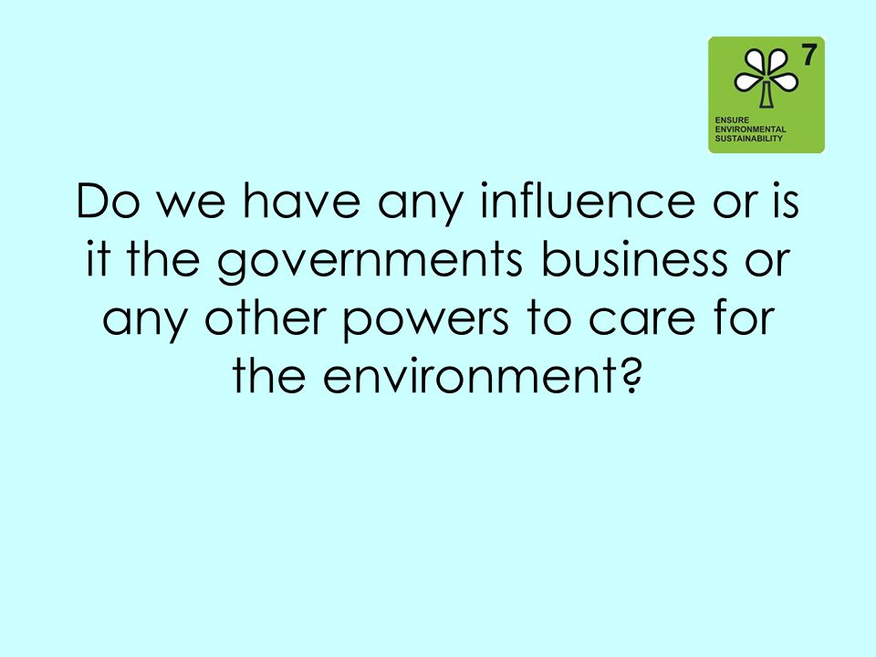 Do we have any influence or is it the governments business or any other powers to care for the environment?