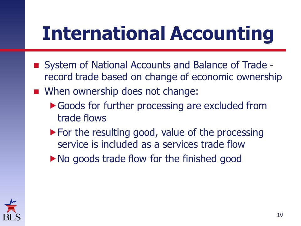 International Accounting System of National Accounts and Balance of Trade - record trade based on change of economic ownership When ownership does not change:  Goods for further processing are excluded from trade flows  For the resulting good, value of the processing service is included as a services trade flow  No goods trade flow for the finished good 10