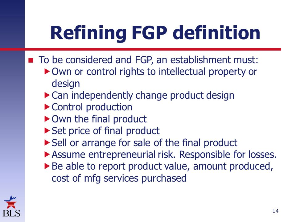 Refining FGP definition To be considered and FGP, an establishment must:  Own or control rights to intellectual property or design  Can independently change product design  Control production  Own the final product  Set price of final product  Sell or arrange for sale of the final product  Assume entrepreneurial risk.