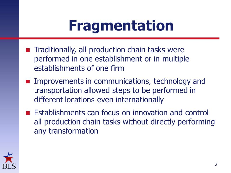Fragmentation Traditionally, all production chain tasks were performed in one establishment or in multiple establishments of one firm Improvements in communications, technology and transportation allowed steps to be performed in different locations even internationally Establishments can focus on innovation and control all production chain tasks without directly performing any transformation 2