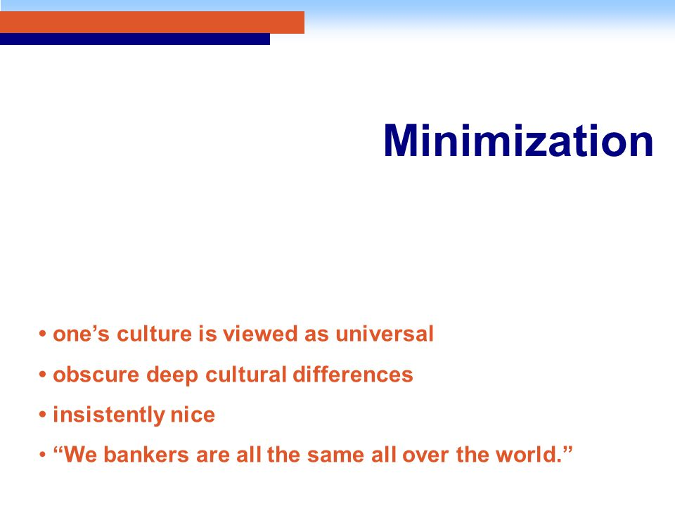 Minimization one's culture is viewed as universal obscure deep cultural differences insistently nice We bankers are all the same all over the world.