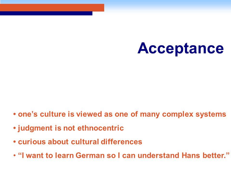 Acceptance one's culture is viewed as one of many complex systems judgment is not ethnocentric curious about cultural differences I want to learn German so I can understand Hans better.