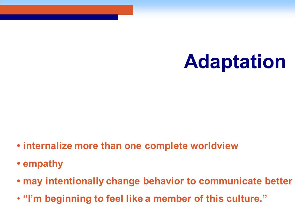 Adaptation internalize more than one complete worldview empathy may intentionally change behavior to communicate better I'm beginning to feel like a member of this culture.