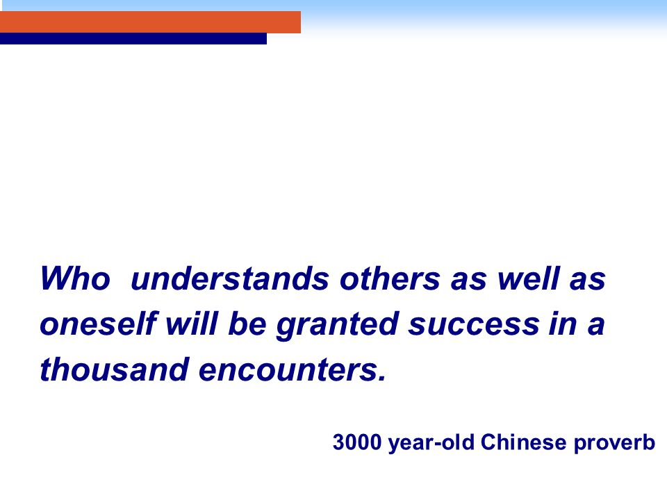 Who understands others as well as oneself will be granted success in a thousand encounters. 3000 year-old Chinese proverb