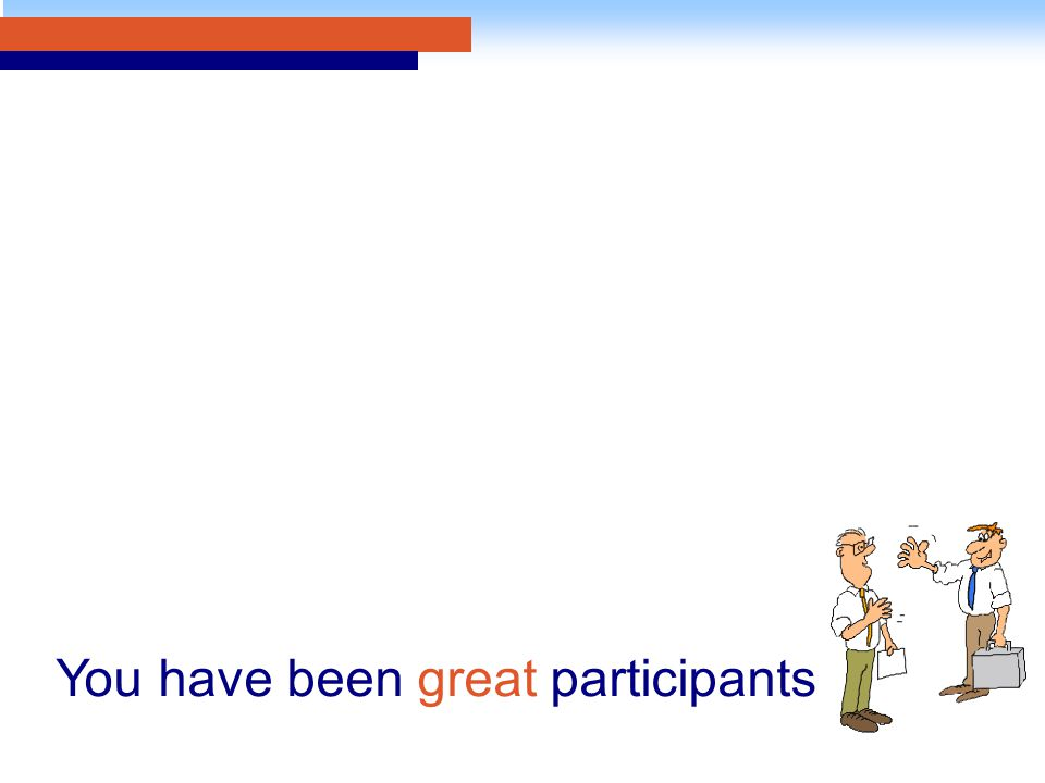 You have been great participants