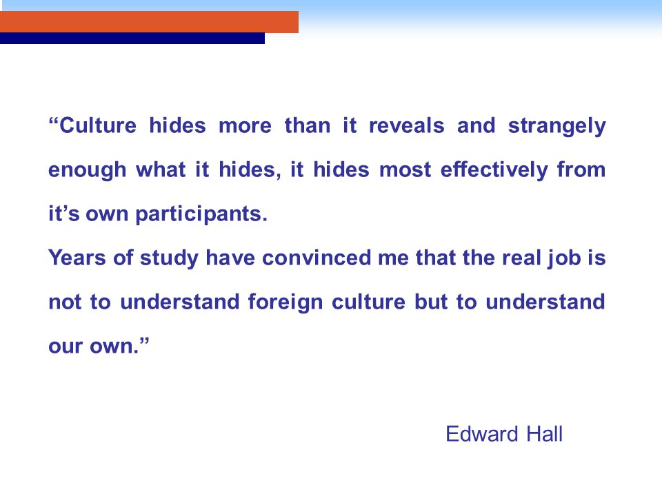 Culture hides more than it reveals and strangely enough what it hides, it hides most effectively from it's own participants.