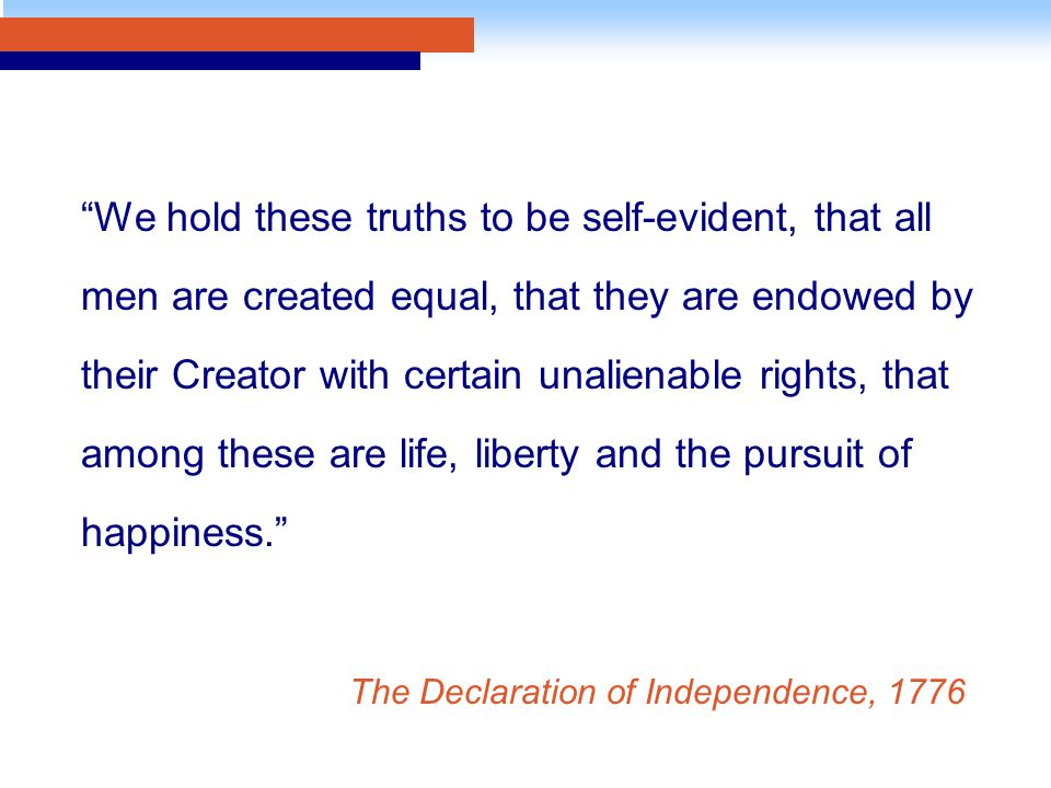 We hold these truths to be self-evident, that all men are created equal, that they are endowed by their Creator with certain unalienable rights, that among these are life, liberty and the pursuit of happiness. The Declaration of Independence, 1776