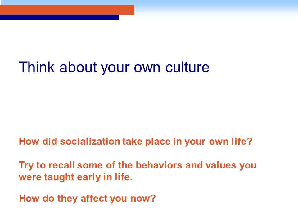 How do they affect you now? Think about your own culture How did socialization take place in your own life? Try to recall some of the behaviors and va