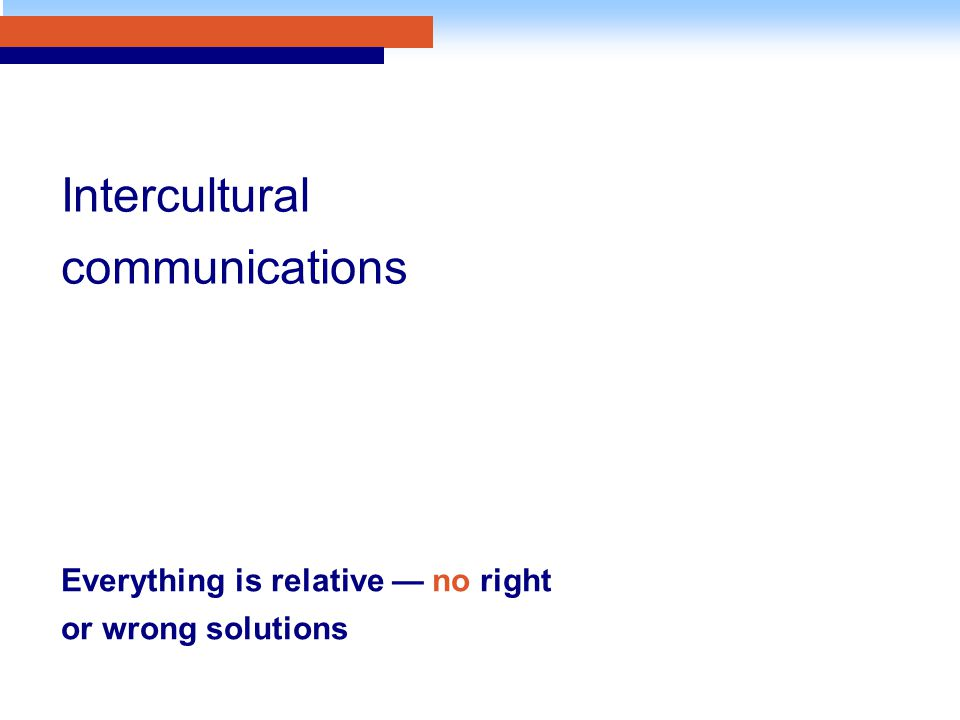 Everything is relative — no right or wrong solutions Intercultural communications