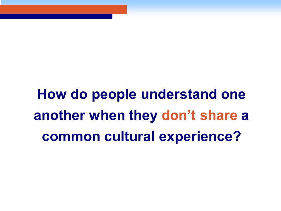 How do people understand one another when they don't share a common cultural experience