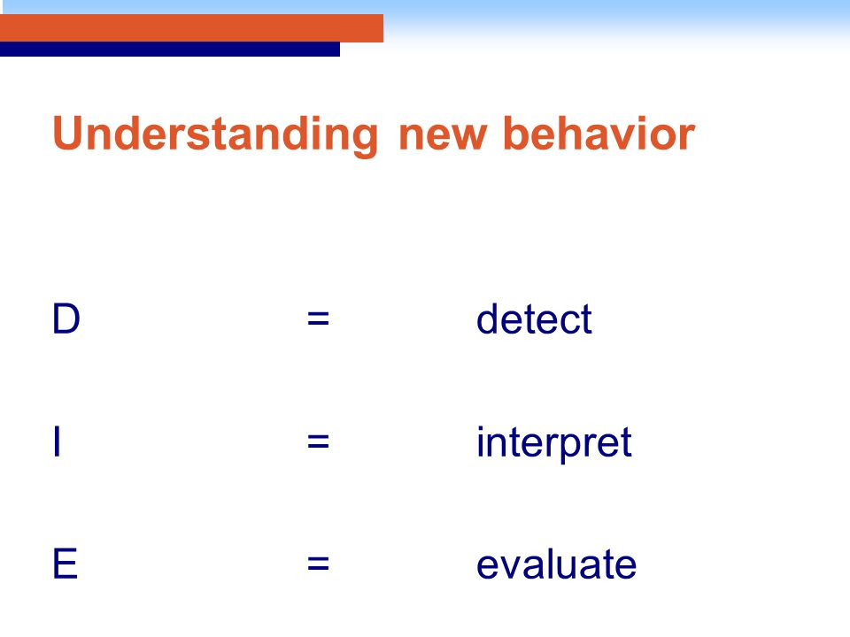 Understanding new behavior D=detect I=interpret E=evaluate