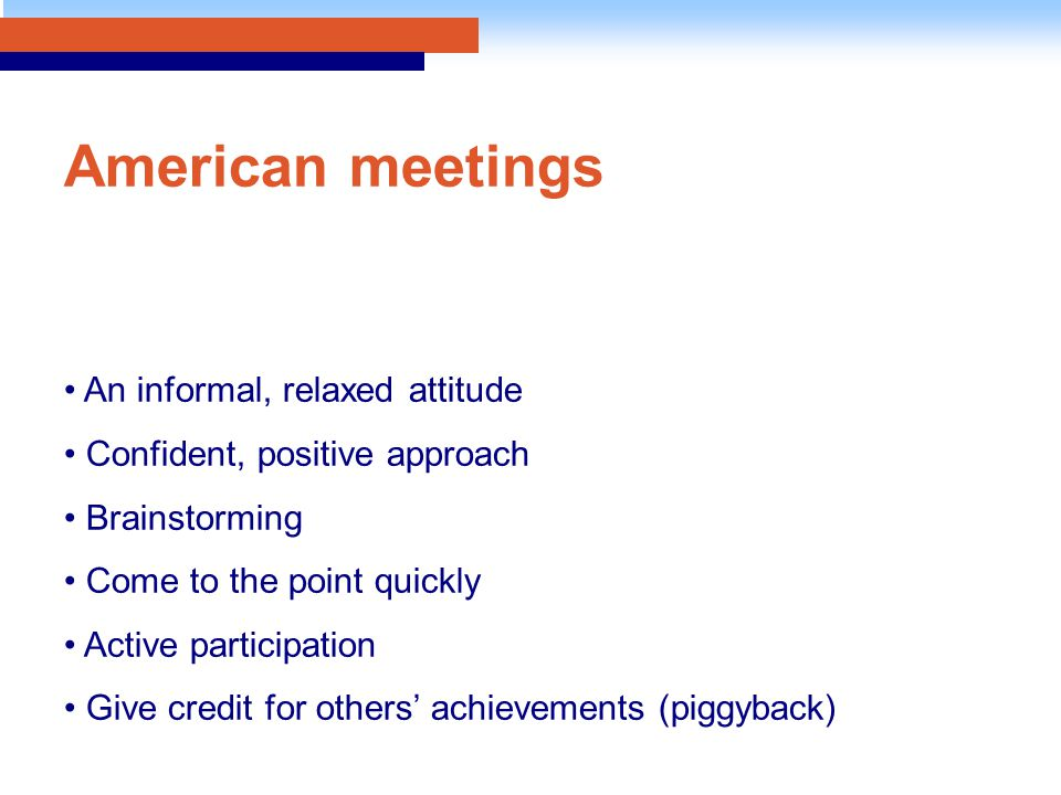 American meetings An informal, relaxed attitude Confident, positive approach Brainstorming Come to the point quickly Active participation Give credit for others' achievements (piggyback)