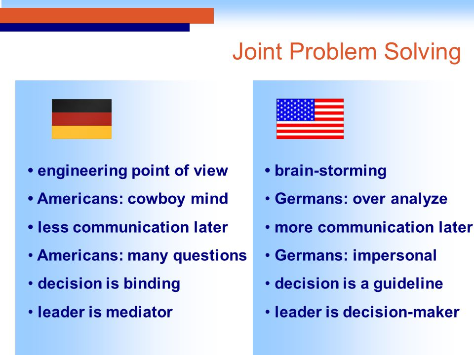 engineering point of view Americans: cowboy mind less communication later Americans: many questions decision is binding leader is mediator brain-storm
