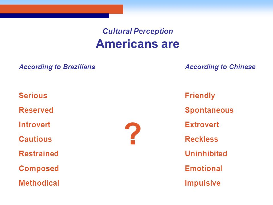 Cultural Perception Americans are According to Brazilians Serious Reserved Introvert Cautious Restrained Composed Methodical According to Chinese Friendly Spontaneous Extrovert Reckless Uninhibited Emotional Impulsive ?