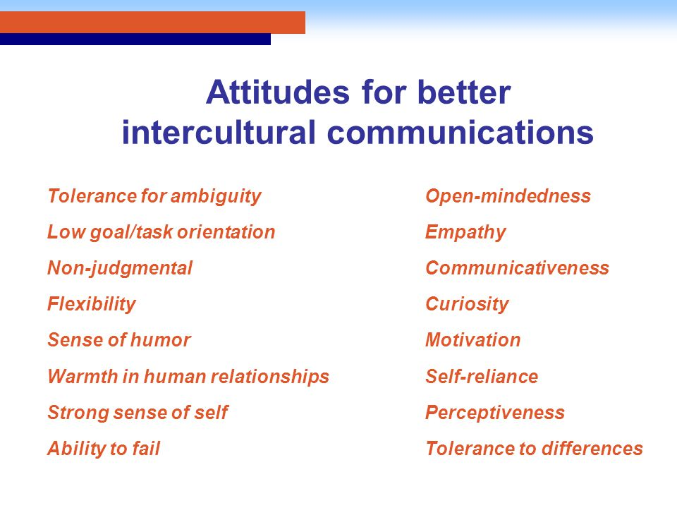 Attitudes for better intercultural communications Tolerance for ambiguity Low goal/task orientation Non-judgmental Flexibility Sense of humor Warmth i