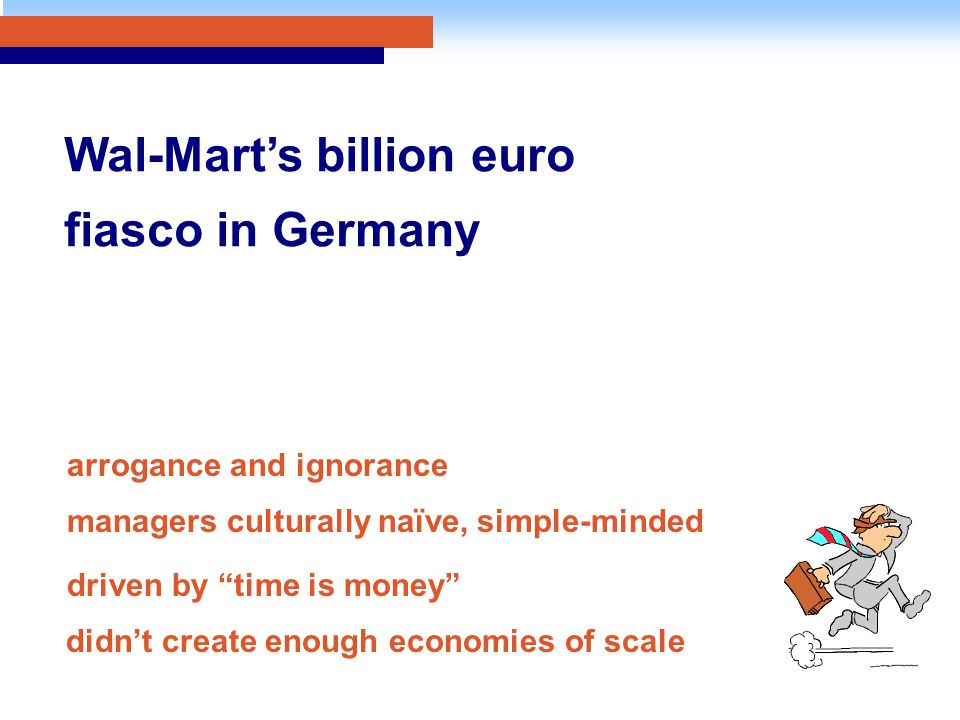 "Wal-Mart's billion euro fiasco in Germany arrogance and ignorance managers culturally naïve, simple-minded driven by ""time is money"" didn't create eno"